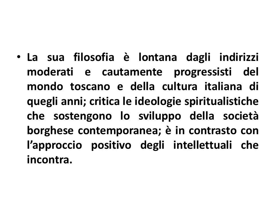 La sua filosofia è lontana dagli indirizzi moderati e cautamente progressisti del mondo toscano e della cultura italiana di quegli anni; critica le id
