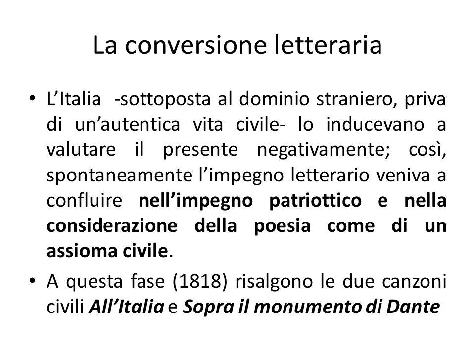 La conversione letteraria LItalia -sottoposta al dominio straniero, priva di unautentica vita civile- lo inducevano a valutare il presente negativamen