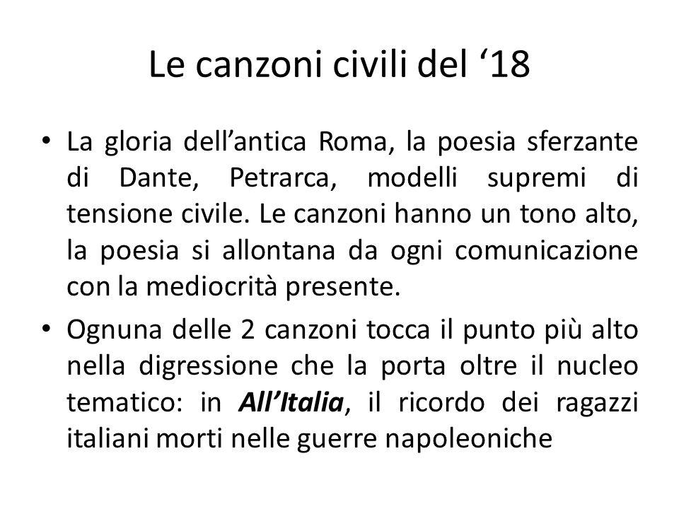 Le canzoni civili del 18 La gloria dellantica Roma, la poesia sferzante di Dante, Petrarca, modelli supremi di tensione civile. Le canzoni hanno un to