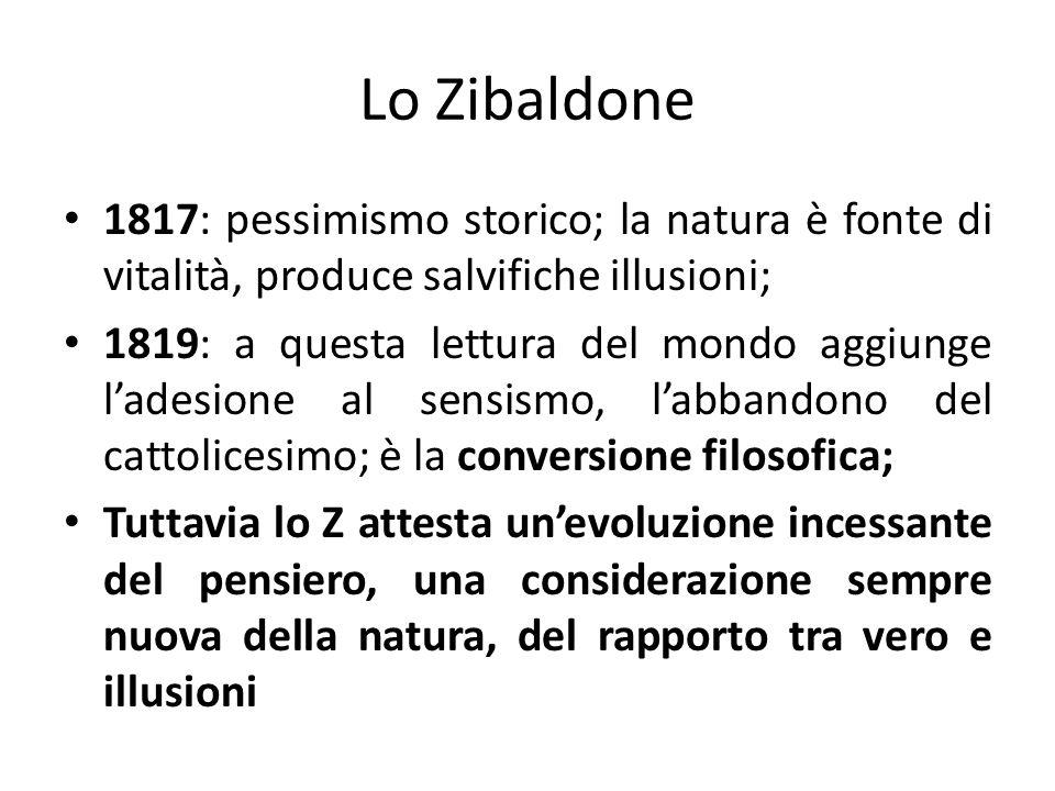 Lo Zibaldone 1817: pessimismo storico; la natura è fonte di vitalità, produce salvifiche illusioni; 1819: a questa lettura del mondo aggiunge ladesion