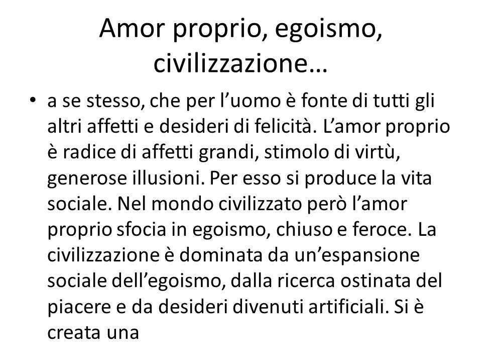 Amor proprio, egoismo, civilizzazione… a se stesso, che per luomo è fonte di tutti gli altri affetti e desideri di felicità. Lamor proprio è radice di
