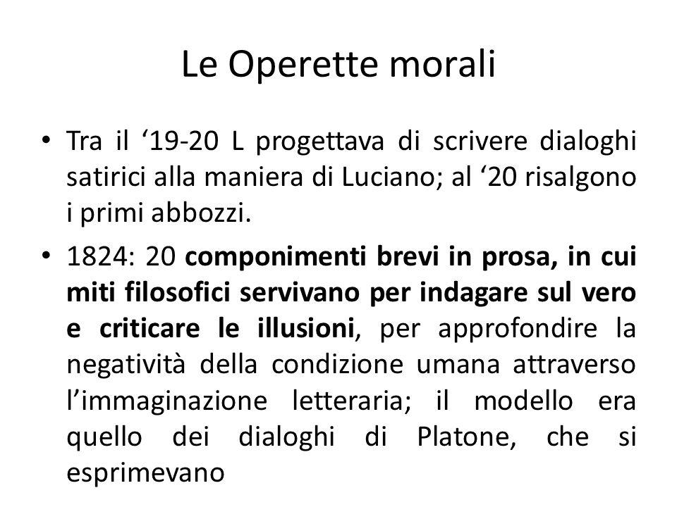 Le Operette morali Tra il 19-20 L progettava di scrivere dialoghi satirici alla maniera di Luciano; al 20 risalgono i primi abbozzi. 1824: 20 componim