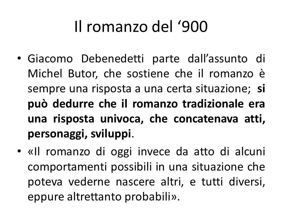 Il romanzo del 900 Giacomo Debenedetti parte dallassunto di Michel Butor, che sostiene che il romanzo è sempre una risposta a una certa situazione; si può dedurre che il romanzo tradizionale era una risposta univoca, che concatenava atti, personaggi, sviluppi.