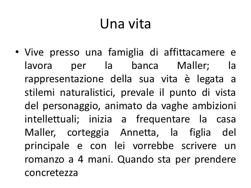 Una vita Vive presso una famiglia di affittacamere e lavora per la banca Maller; la rappresentazione della sua vita è legata a stilemi naturalistici,