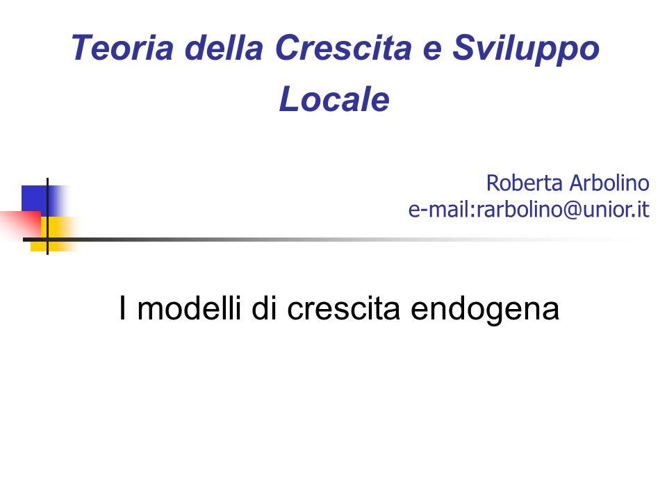Teoria della Crescita e Sviluppo Locale I modelli di crescita endogena Roberta Arbolino e-mail:rarbolino@unior.it
