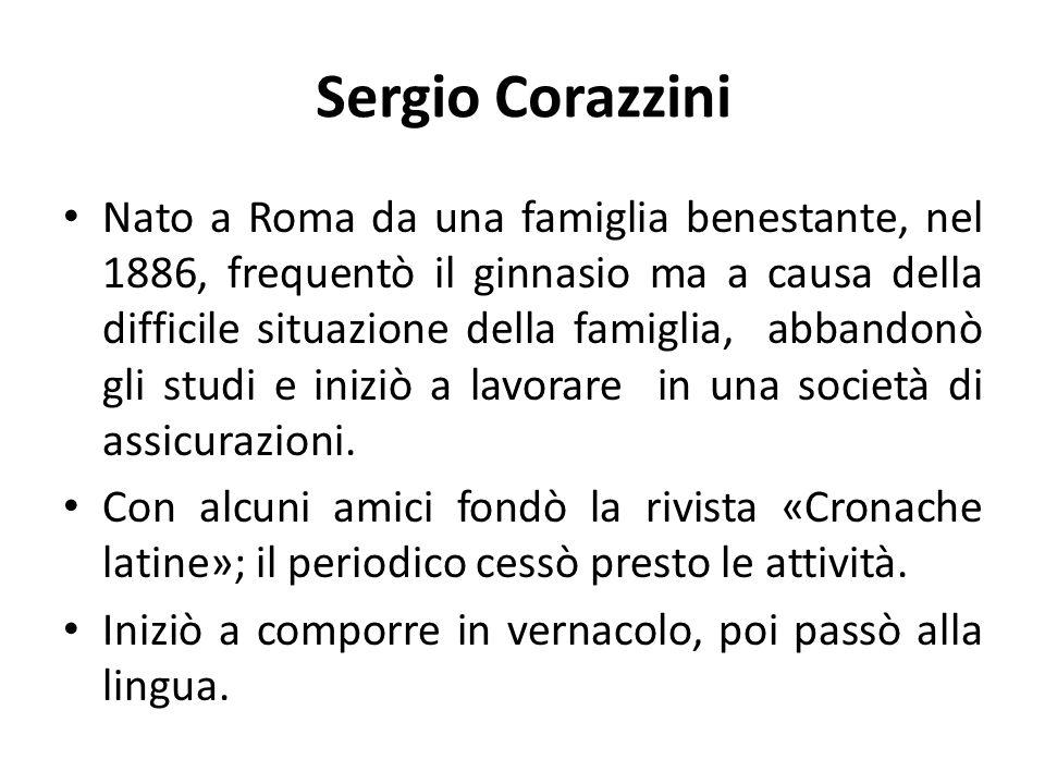 Sergio Corazzini Nato a Roma da una famiglia benestante, nel 1886, frequentò il ginnasio ma a causa della difficile situazione della famiglia, abbandonò gli studi e iniziò a lavorare in una società di assicurazioni.