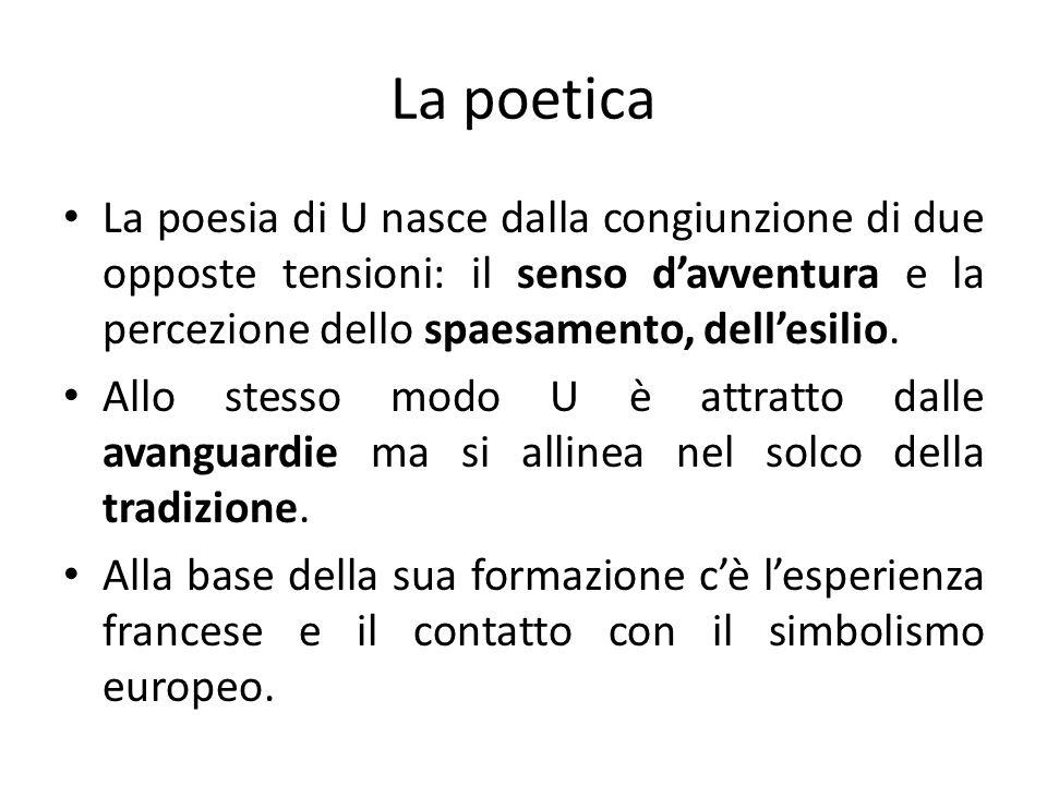 La poetica La poesia di U nasce dalla congiunzione di due opposte tensioni: il senso davventura e la percezione dello spaesamento, dellesilio. Allo st