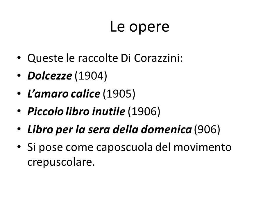 Le opere Queste le raccolte Di Corazzini: Dolcezze (1904) Lamaro calice (1905) Piccolo libro inutile (1906) Libro per la sera della domenica (906) Si pose come caposcuola del movimento crepuscolare.
