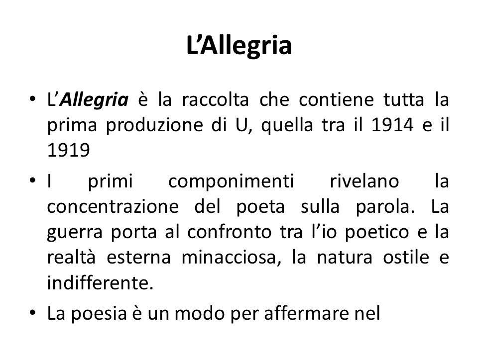 LAllegria LAllegria è la raccolta che contiene tutta la prima produzione di U, quella tra il 1914 e il 1919 I primi componimenti rivelano la concentrazione del poeta sulla parola.