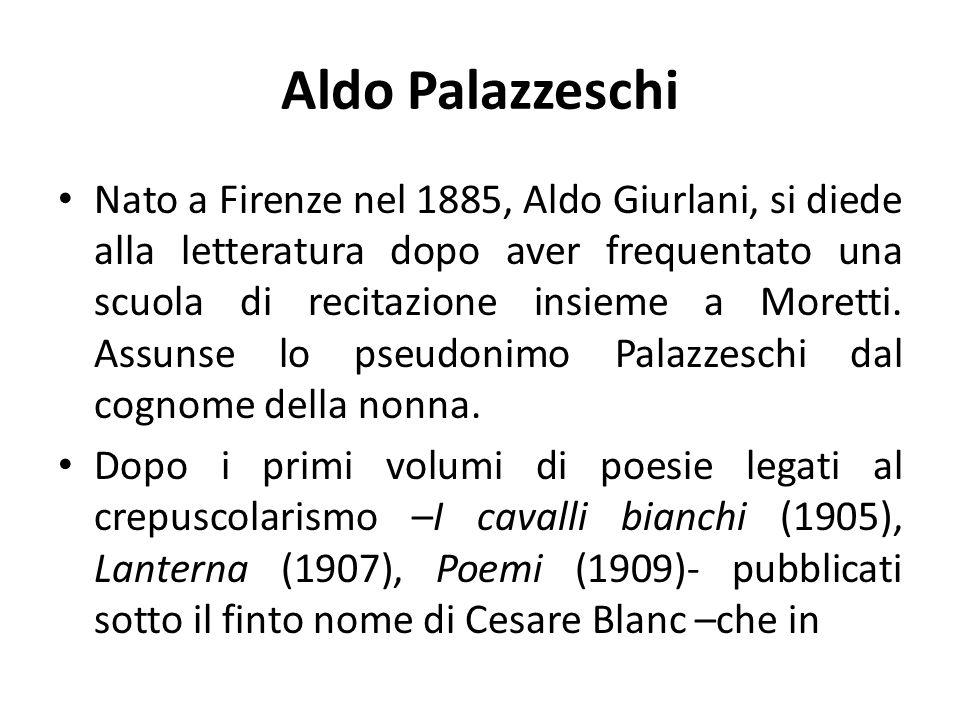 Aldo Palazzeschi Nato a Firenze nel 1885, Aldo Giurlani, si diede alla letteratura dopo aver frequentato una scuola di recitazione insieme a Moretti.