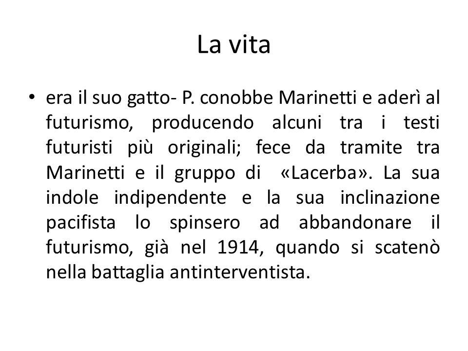 La vita era il suo gatto- P. conobbe Marinetti e aderì al futurismo, producendo alcuni tra i testi futuristi più originali; fece da tramite tra Marine