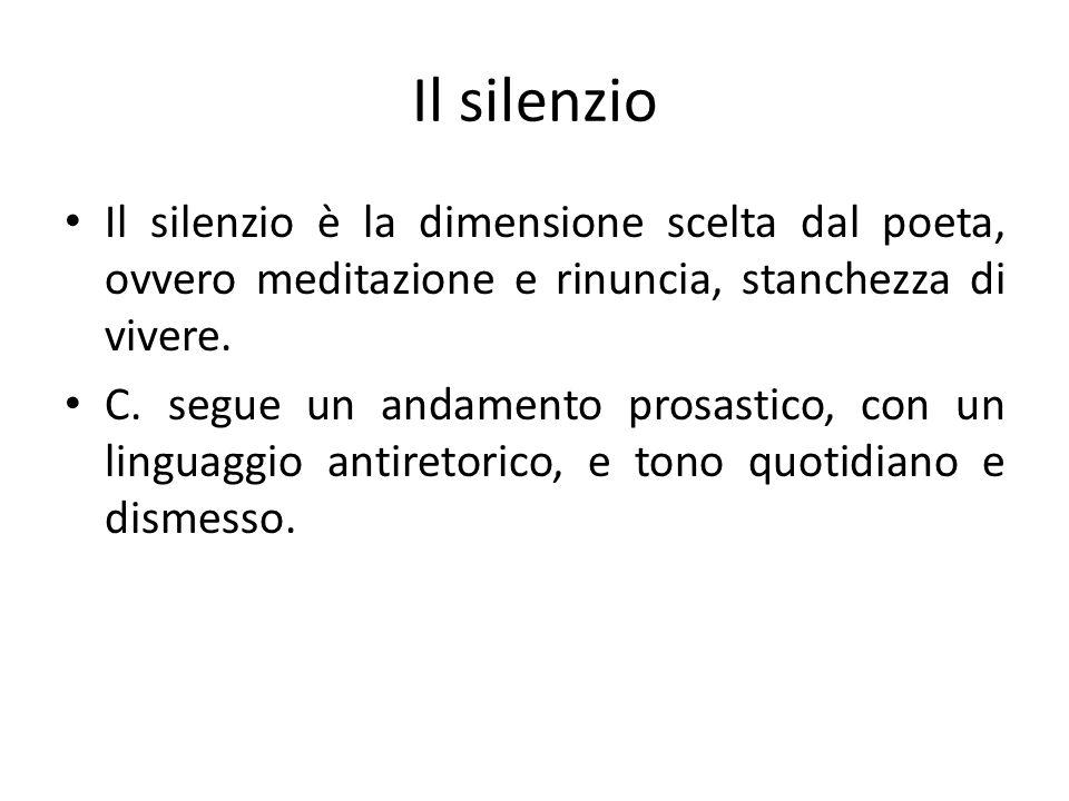 Il silenzio Il silenzio è la dimensione scelta dal poeta, ovvero meditazione e rinuncia, stanchezza di vivere. C. segue un andamento prosastico, con u