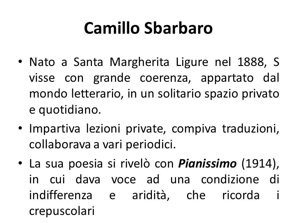 Camillo Sbarbaro Nato a Santa Margherita Ligure nel 1888, S visse con grande coerenza, appartato dal mondo letterario, in un solitario spazio privato e quotidiano.