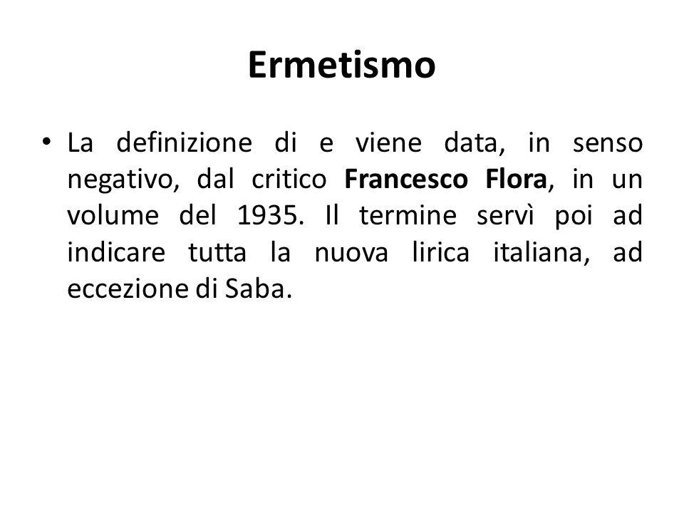 Ermetismo La definizione di e viene data, in senso negativo, dal critico Francesco Flora, in un volume del 1935. Il termine servì poi ad indicare tutt