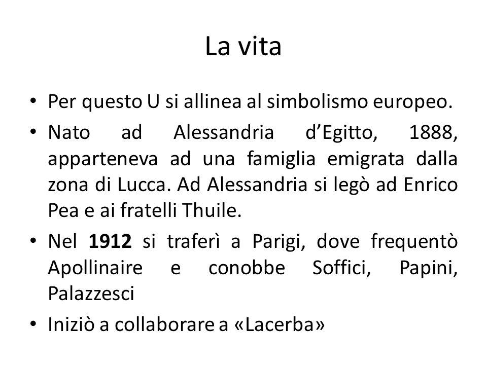 La vita Per questo U si allinea al simbolismo europeo. Nato ad Alessandria dEgitto, 1888, apparteneva ad una famiglia emigrata dalla zona di Lucca. Ad