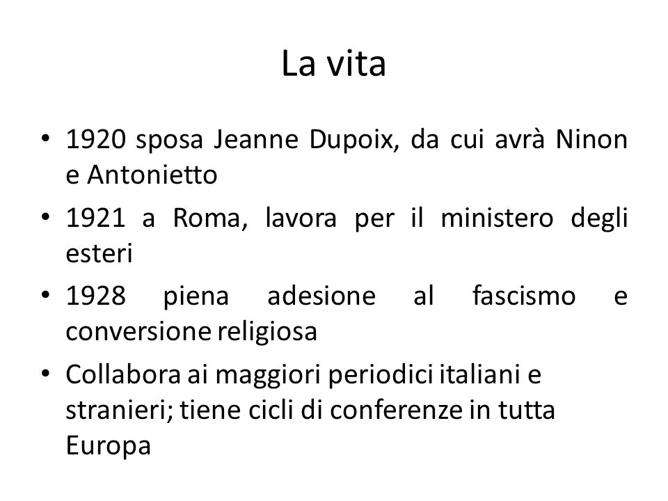 La vita 1920 sposa Jeanne Dupoix, da cui avrà Ninon e Antonietto 1921 a Roma, lavora per il ministero degli esteri 1928 piena adesione al fascismo e conversione religiosa Collabora ai maggiori periodici italiani e stranieri; tiene cicli di conferenze in tutta Europa