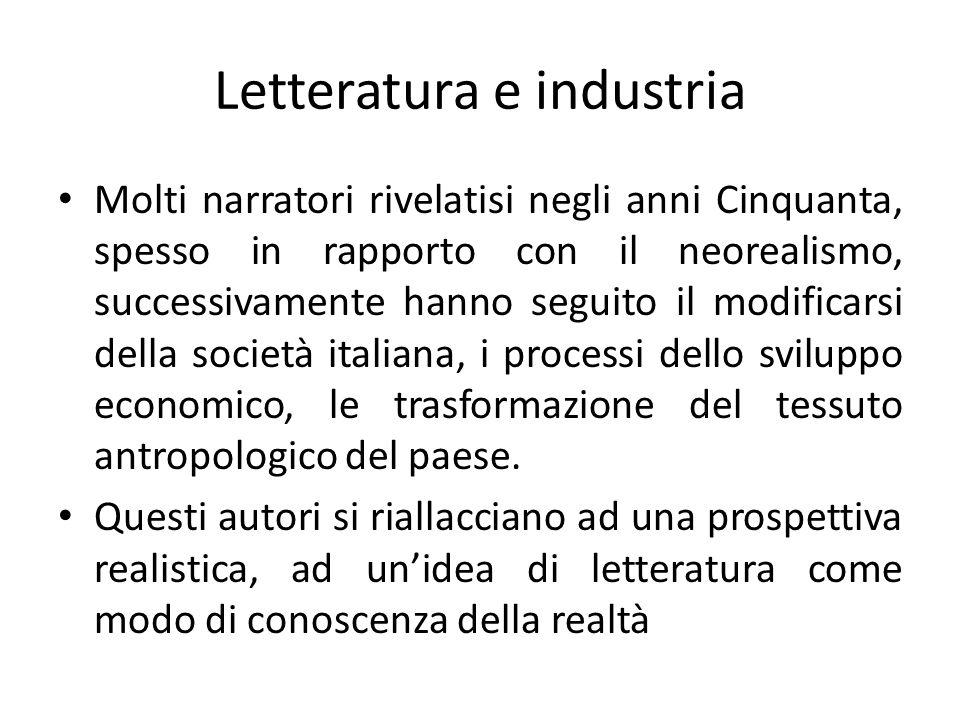 Letteratura e industria Molti narratori rivelatisi negli anni Cinquanta, spesso in rapporto con il neorealismo, successivamente hanno seguito il modificarsi della società italiana, i processi dello sviluppo economico, le trasformazione del tessuto antropologico del paese.