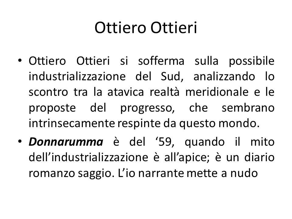 Ottiero Ottieri Ottiero Ottieri si sofferma sulla possibile industrializzazione del Sud, analizzando lo scontro tra la atavica realtà meridionale e le proposte del progresso, che sembrano intrinsecamente respinte da questo mondo.