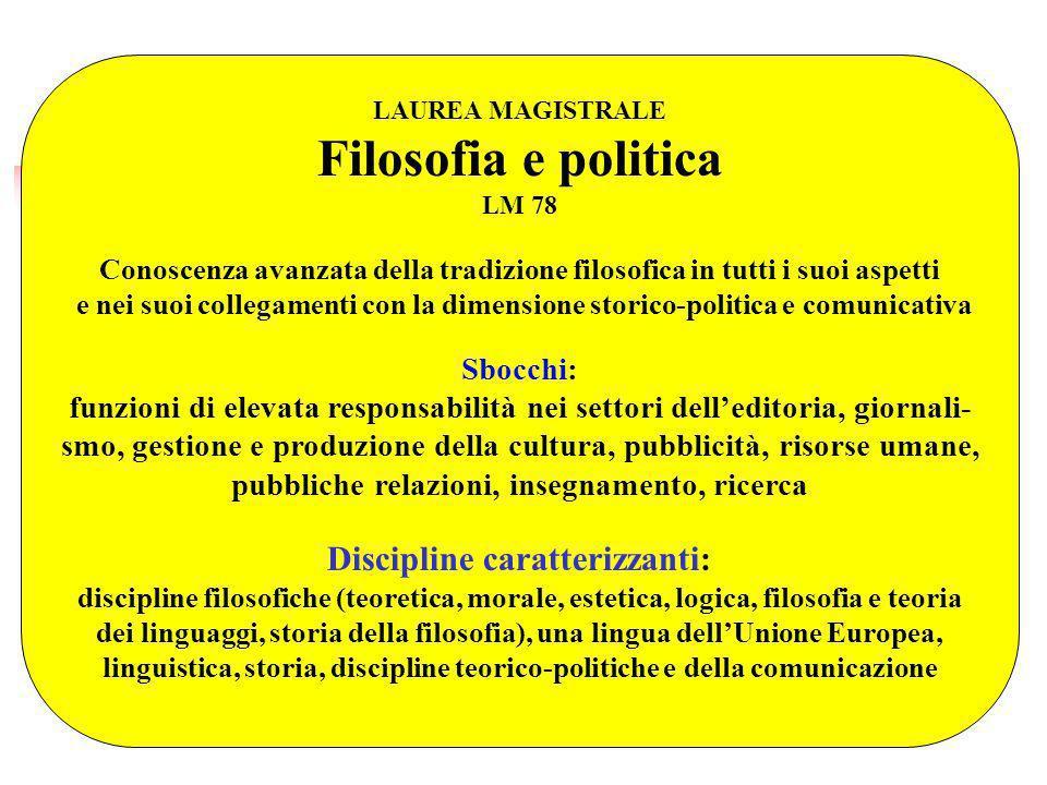 LAUREA MAGISTRALE Filosofia e politica LM 78 Conoscenza avanzata della tradizione filosofica in tutti i suoi aspetti e nei suoi collegamenti con la di