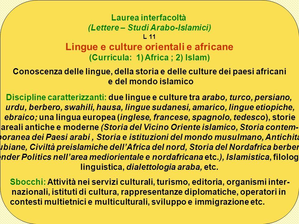 Laurea interfacoltà (Lettere – Studi Arabo-Islamici) L 11 Lingue e culture orientali e africane (Curricula: 1) Africa ; 2) Islam) Conoscenza delle lin