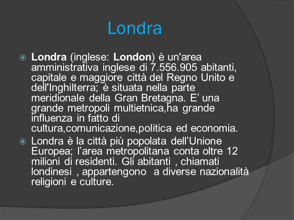 Londra Londra (inglese: London) è un area amministrativa inglese di 7.556.905 abitanti, capitale e maggiore città del Regno Unito e dell Inghilterra; è situata nella parte meridionale della Gran Bretagna.