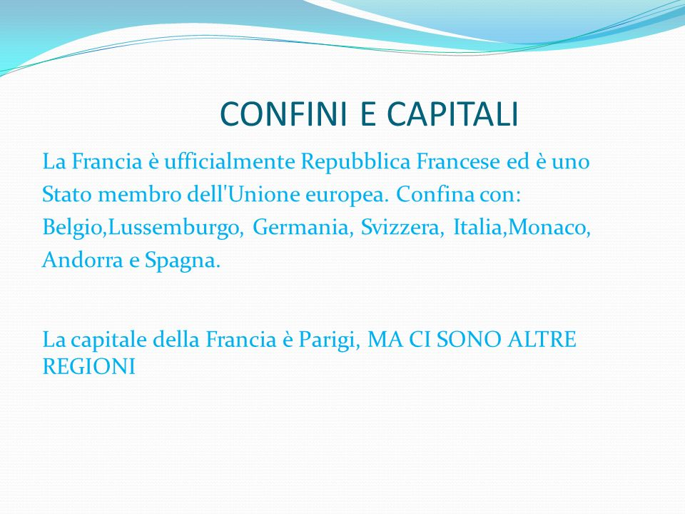 CONFINI E CAPITALI La Francia è ufficialmente Repubblica Francese ed è uno Stato membro dell'Unione europea. Confina con: Belgio,Lussemburgo, Germania