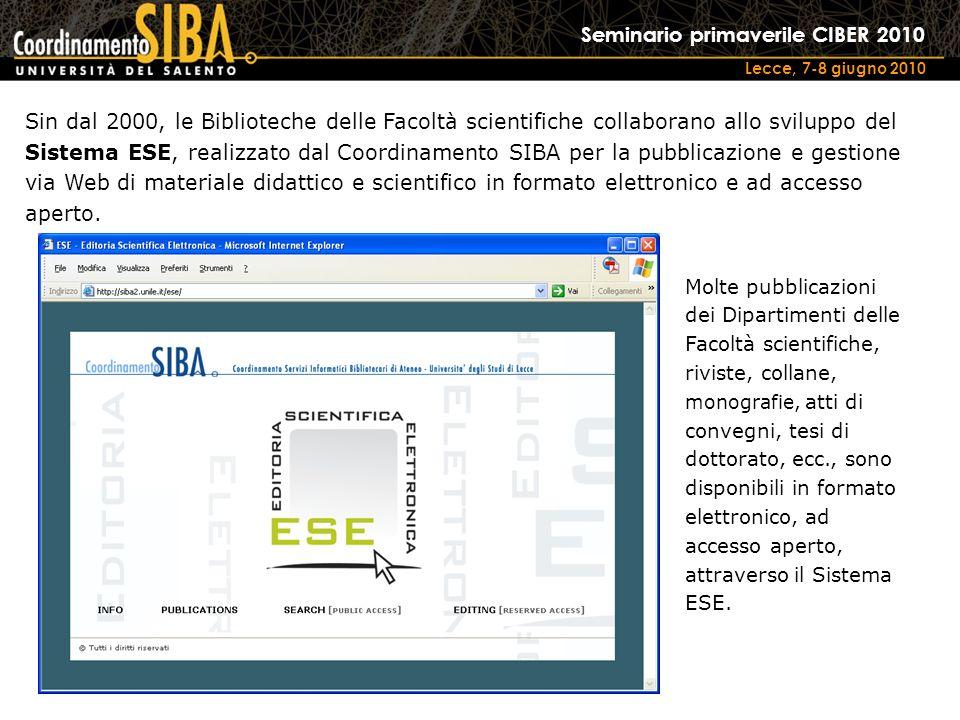 Seminario primaverile CIBER 2010 Lecce, 7-8 giugno 2010 Sin dal 2000, le Biblioteche delle Facoltà scientifiche collaborano allo sviluppo del Sistema ESE, realizzato dal Coordinamento SIBA per la pubblicazione e gestione via Web di materiale didattico e scientifico in formato elettronico e ad accesso aperto.