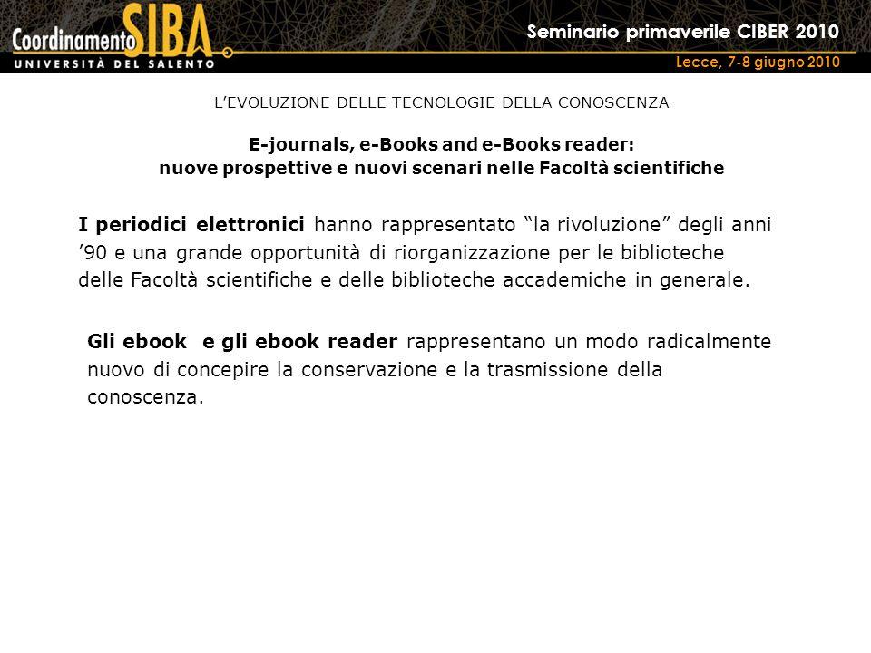 Seminario primaverile CIBER 2010 Lecce, 7-8 giugno 2010 I periodici elettronici hanno rappresentato la rivoluzione degli anni 90 e una grande opportunità di riorganizzazione per le biblioteche delle Facoltà scientifiche e delle biblioteche accademiche in generale.