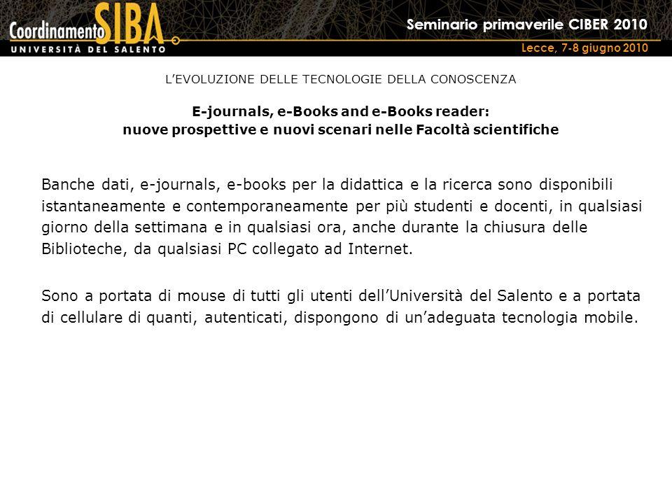 Seminario primaverile CIBER 2010 Lecce, 7-8 giugno 2010 Banche dati, e-journals, e-books per la didattica e la ricerca sono disponibili istantaneamente e contemporaneamente per più studenti e docenti, in qualsiasi giorno della settimana e in qualsiasi ora, anche durante la chiusura delle Biblioteche, da qualsiasi PC collegato ad Internet.