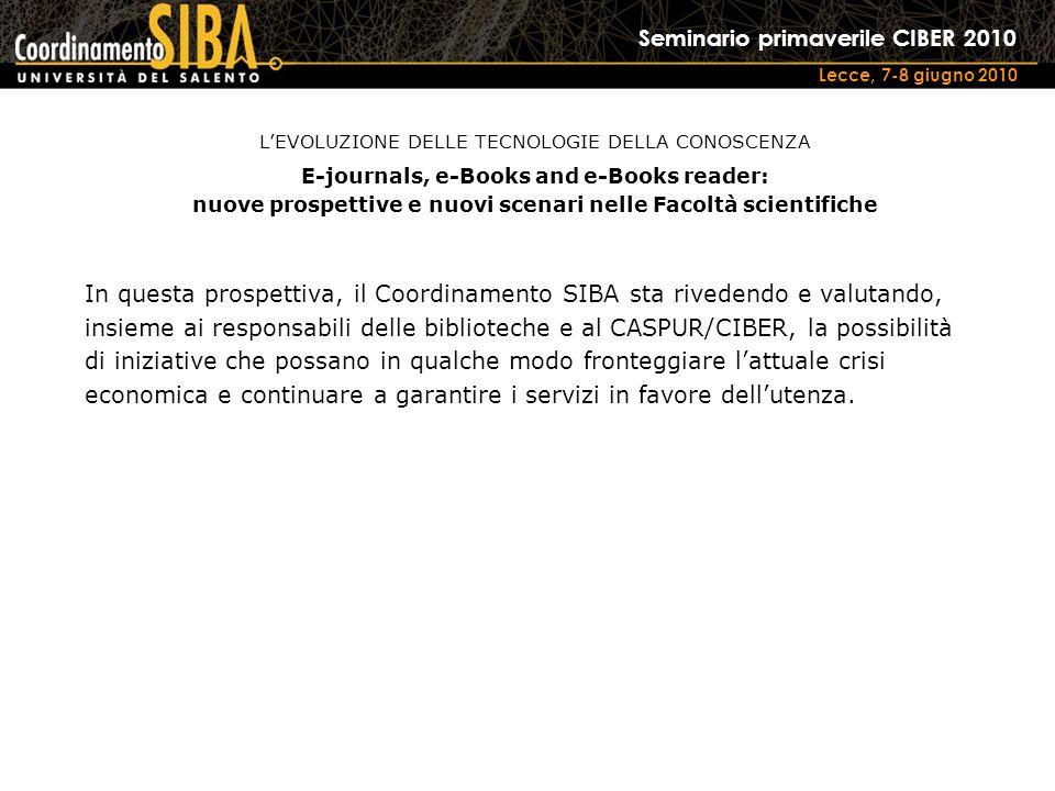 Seminario primaverile CIBER 2010 Lecce, 7-8 giugno 2010 In questa prospettiva, il Coordinamento SIBA sta rivedendo e valutando, insieme ai responsabili delle biblioteche e al CASPUR/CIBER, la possibilità di iniziative che possano in qualche modo fronteggiare lattuale crisi economica e continuare a garantire i servizi in favore dellutenza.