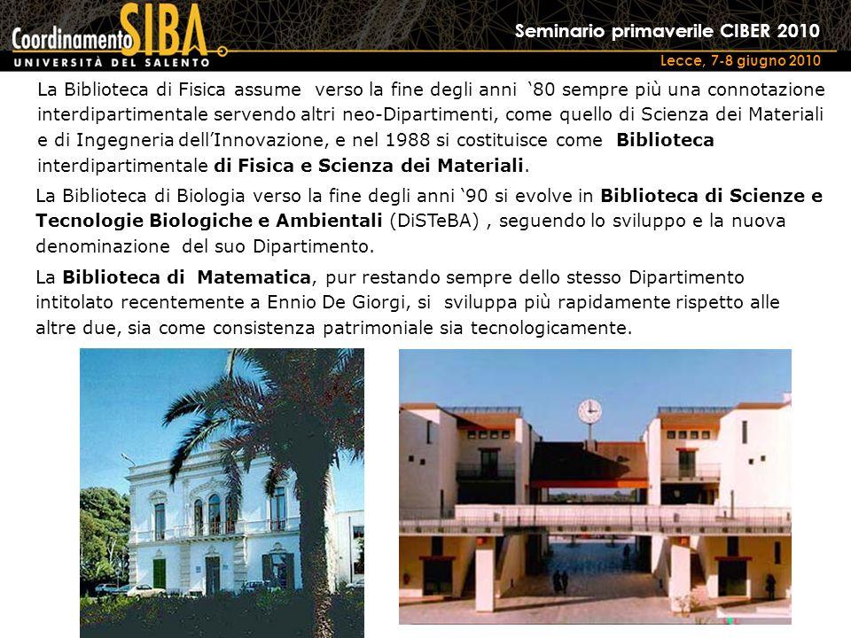 Seminario primaverile CIBER 2010 Lecce, 7-8 giugno 2010 La Biblioteca di Fisica assume verso la fine degli anni 80 sempre più una connotazione interdipartimentale servendo altri neo-Dipartimenti, come quello di Scienza dei Materiali e di Ingegneria dellInnovazione, e nel 1988 si costituisce come Biblioteca interdipartimentale di Fisica e Scienza dei Materiali.