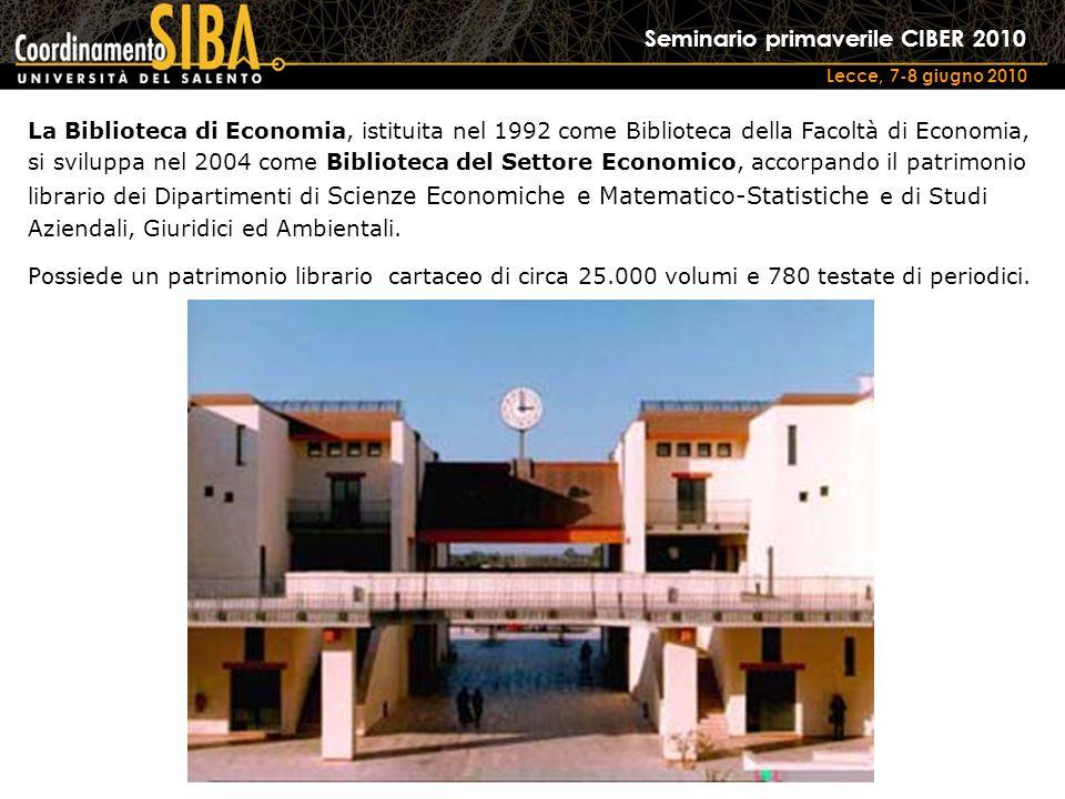 Seminario primaverile CIBER 2010 Lecce, 7-8 giugno 2010 La Biblioteca di Economia, istituita nel 1992 come Biblioteca della Facoltà di Economia, si sviluppa nel 2004 come Biblioteca del Settore Economico, accorpando il patrimonio librario dei Dipartimenti di Scienze Economiche e Matematico-Statistiche e di Studi Aziendali, Giuridici ed Ambientali.