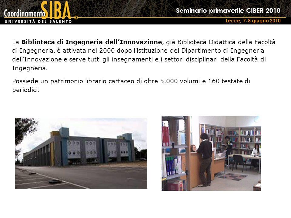 Seminario primaverile CIBER 2010 Lecce, 7-8 giugno 2010 La Biblioteca di Ingegneria dellInnovazione, già Biblioteca Didattica della Facoltà di Ingegneria, è attivata nel 2000 dopo listituzione del Dipartimento di Ingegneria dellInnovazione e serve tutti gli insegnamenti e i settori disciplinari della Facoltà di Ingegneria.