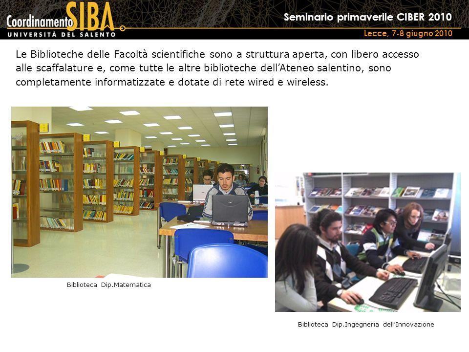 Seminario primaverile CIBER 2010 Lecce, 7-8 giugno 2010 Le Biblioteche delle Facoltà scientifiche sono a struttura aperta, con libero accesso alle scaffalature e, come tutte le altre biblioteche dellAteneo salentino, sono completamente informatizzate e dotate di rete wired e wireless.