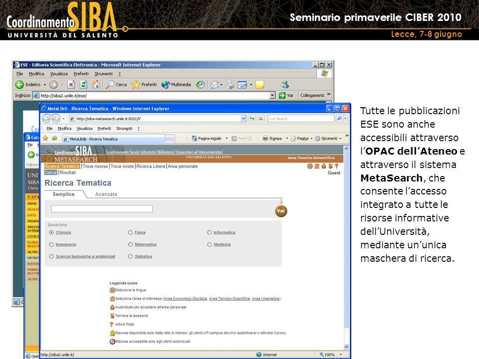 Seminario primaverile CIBER 2010 Lecce, 7-8 giugno Tutte le pubblicazioni ESE sono anche accessibili attraverso lOPAC dellAteneo e attraverso il sistema MetaSearch, che consente laccesso integrato a tutte le risorse informative dellUniversità, mediante ununica maschera di ricerca.