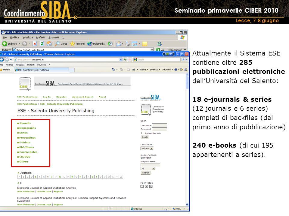 Seminario primaverile CIBER 2010 Lecce, 7-8 giugno Attualmente il Sistema ESE contiene oltre 285 pubblicazioni elettroniche dellUniversità del Salento: 18 e-journals & series (12 journals e 6 series) completi di backfiles (dal primo anno di pubblicazione) 240 e-books (di cui 195 appartenenti a series).