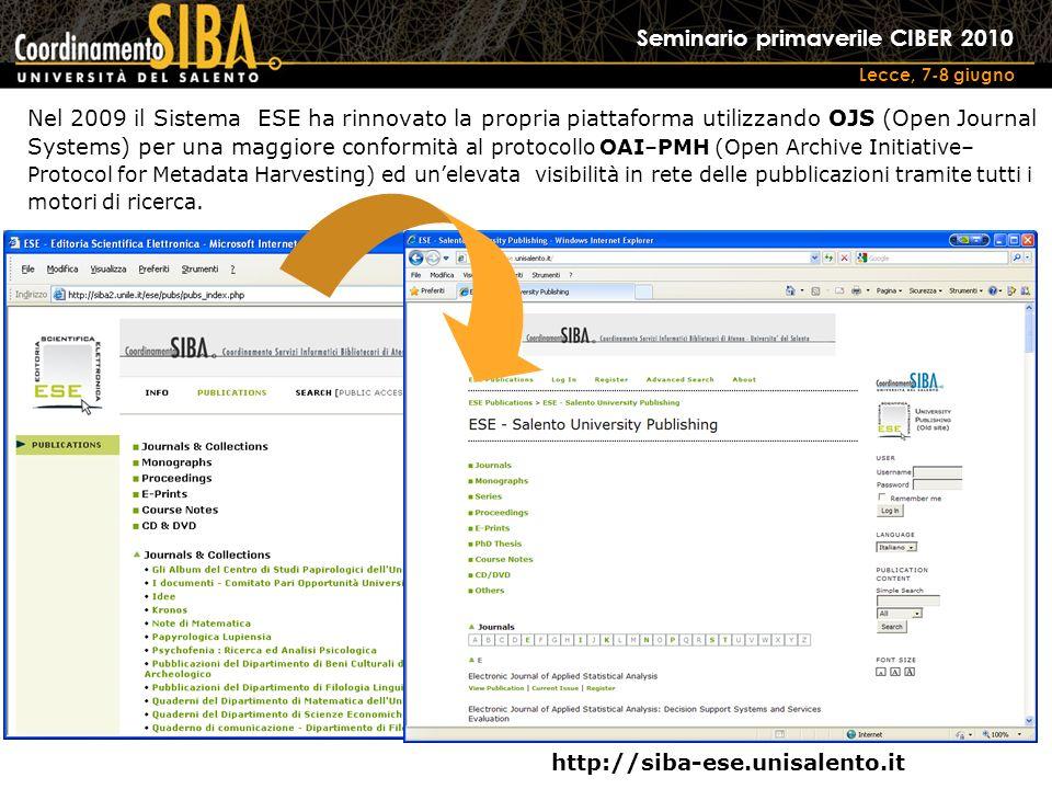 Seminario primaverile CIBER 2010 Lecce, 7-8 giugno Nel 2009 il Sistema ESE ha rinnovato la propria piattaforma utilizzando OJS (Open Journal Systems) per una maggiore conformi tà al protocollo OAI–PMH (Open Archive Initiative– Protocol for Metadata Harvesting) ed unelevata visibilità in rete delle pubblicazioni tramite tutti i motori di ricerca.