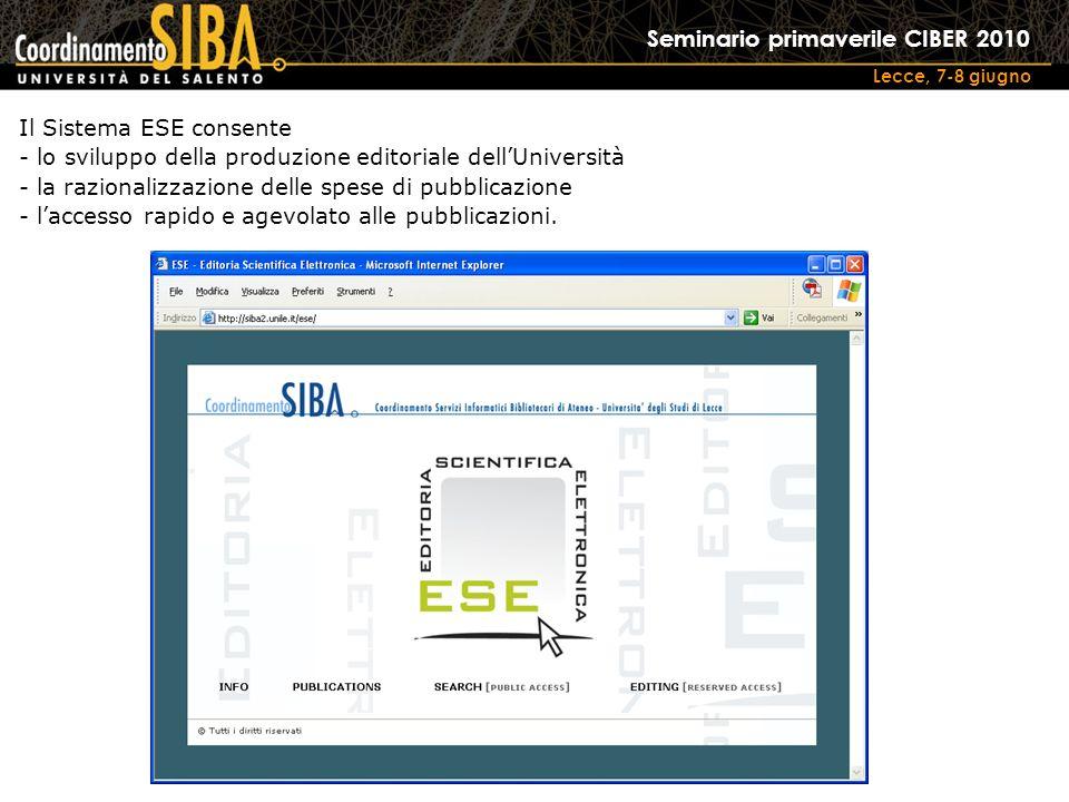 Seminario primaverile CIBER 2010 Lecce, 7-8 giugno Il Sistema ESE consente - lo sviluppo della produzione editoriale dellUniversità - la razionalizzazione delle spese di pubblicazione - laccesso rapido e agevolato alle pubblicazioni.
