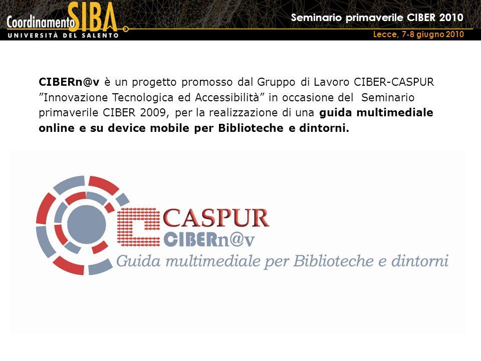 Seminario primaverile CIBER 2010 Lecce, 7-8 giugno 2010 CIBERn@v è un progetto promosso dal Gruppo di Lavoro CIBER-CASPUR Innovazione Tecnologica ed Accessibilità in occasione del Seminario primaverile CIBER 2009, per la realizzazione di una guida multimediale online e su device mobile per Biblioteche e dintorni.