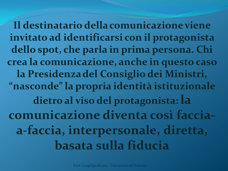 Il destinatario della comunicazione viene invitato ad identificarsi con il protagonista dello spot, che parla in prima persona. Chi crea la comunicazi