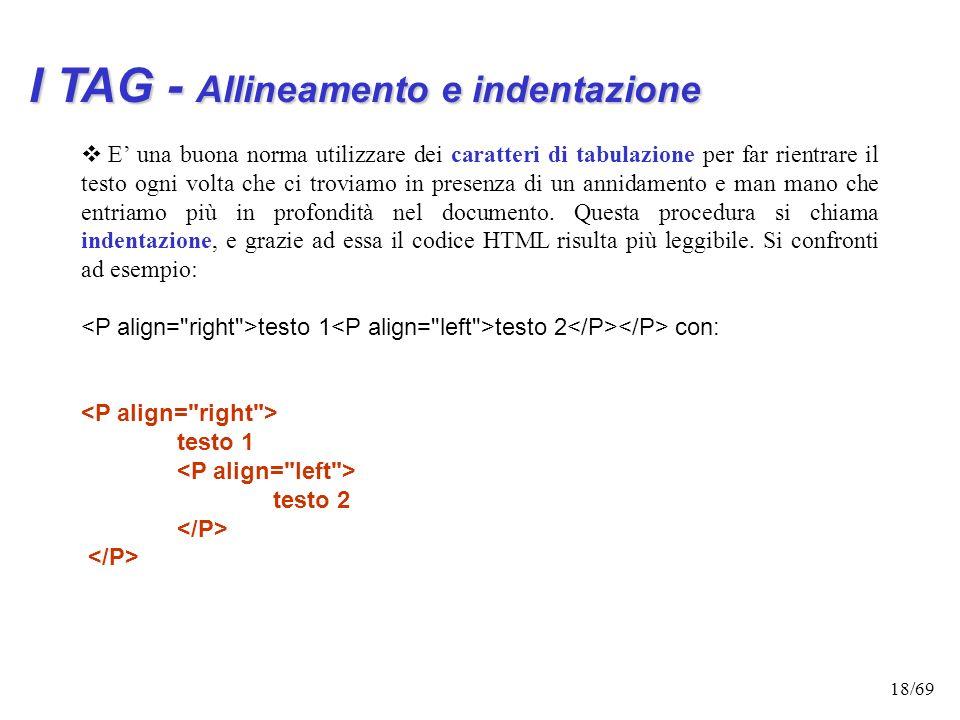 17/69 I TAG - Allineamento e indentazione I tag possono essere annidati l'uno dentro l'altro. Anzi molto spesso è necessario farlo. Esempio: contenuto