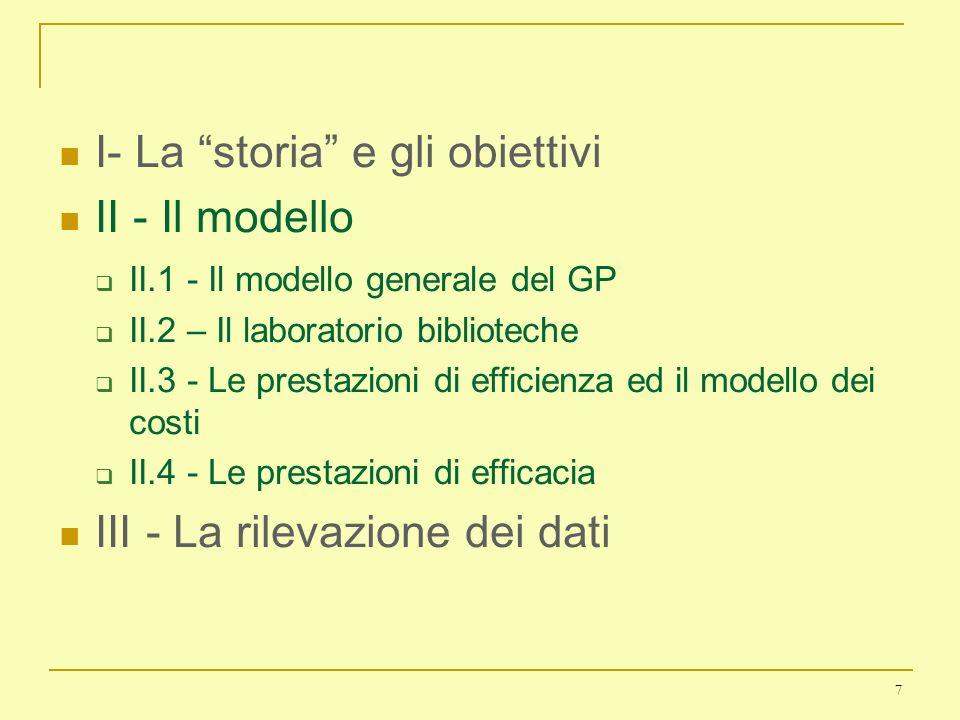 7 I- La storia e gli obiettivi II - Il modello II.1 - Il modello generale del GP II.2 – Il laboratorio biblioteche II.3 - Le prestazioni di efficienza ed il modello dei costi II.4 - Le prestazioni di efficacia III - La rilevazione dei dati