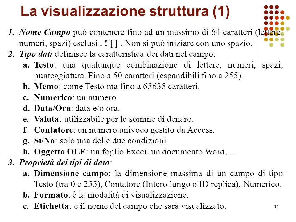 17 La visualizzazione struttura (1) 1.Nome Campo può contenere fino ad un massimo di 64 caratteri (lettere, numeri, spazi) esclusi.