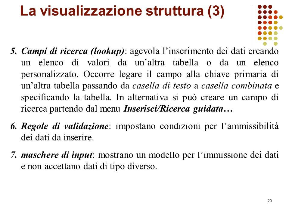 20 La visualizzazione struttura (3) 5.Campi di ricerca (lookup): agevola linserimento dei dati creando un elenco di valori da unaltra tabella o da un elenco personalizzato.