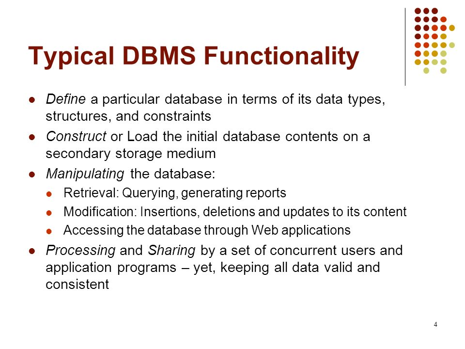 4 Typical DBMS Functionality Define a particular database in terms of its data types, structures, and constraints Construct or Load the initial database contents on a secondary storage medium Manipulating the database: Retrieval: Querying, generating reports Modification: Insertions, deletions and updates to its content Accessing the database through Web applications Processing and Sharing by a set of concurrent users and application programs – yet, keeping all data valid and consistent