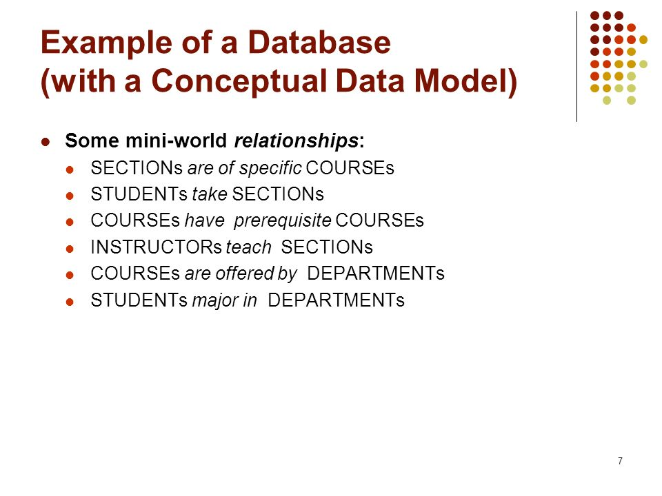 7 Example of a Database (with a Conceptual Data Model) Some mini-world relationships: SECTIONs are of specific COURSEs STUDENTs take SECTIONs COURSEs have prerequisite COURSEs INSTRUCTORs teach SECTIONs COURSEs are offered by DEPARTMENTs STUDENTs major in DEPARTMENTs