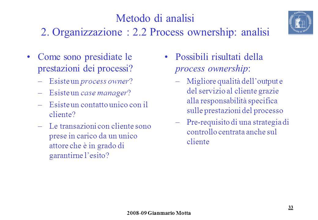 33 2008-09 Gianmario Motta Metodo di analisi 2. Organizzazione : 2.2 Process ownership: analisi Come sono presidiate le prestazioni dei processi? –Esi