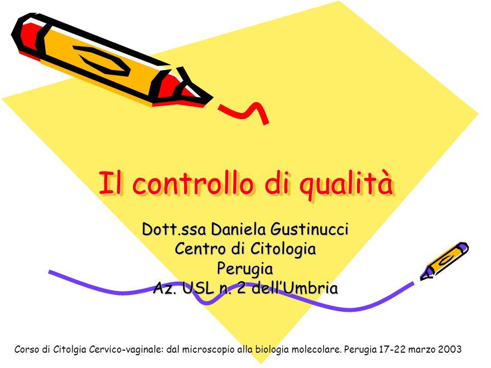 Il controllo di qualità Dott.ssa Daniela Gustinucci Centro di Citologia Perugia Az. USL n. 2 dellUmbria Corso di Citolgia Cervico-vaginale: dal micros