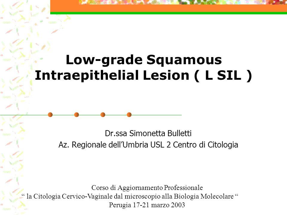 Low-grade Squamous Intraepithelial Lesion ( L SIL ) Dr.ssa Simonetta Bulletti Az. Regionale dellUmbria USL 2 Centro di Citologia Corso di Aggiornament