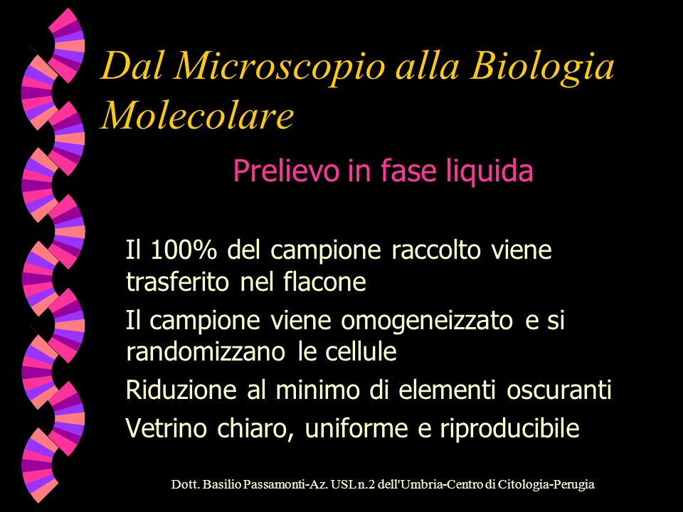 Dal Microscopio alla Biologia Molecolare Prelievo convenzionale Oltre l80% del campione viene scartato Cellule oscurate da sangue, muco e detriti Qualità variabile